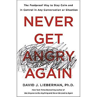 Never Get Angry Again: The� Foolproof Way to Stay Calm and in Control in Any Conversation or Situation