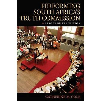 Performing South Africas Truth Commission Stages of Transition by Cole & Catherine M.