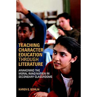 Teaching Character Education Through Literature Awakening the Moral Imagination in Secondary Classrooms by Bohlin & Karen E.