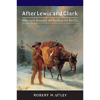 After Lewis and Clark Mountain Men and the Paths to the Pacific by Utley & Robert M