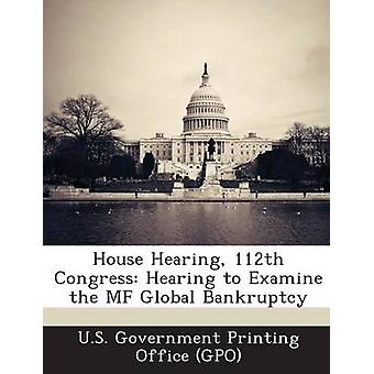 House Hearing 112th Congress Hearing to Examine the Mf Global Bankruptcy by U. S. Government Printing Office Gpo