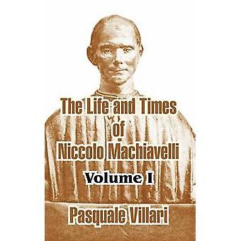 The Life and Times of Niccolo Machiavelli Volume I by Villari & Pasquale
