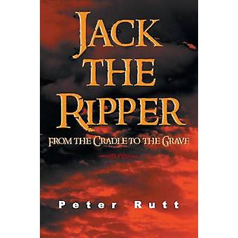 Jack the Ripper From the Cradle to the Grave by Rutt & Peter