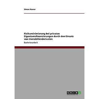 Risikominimierung Bei Privaten Eigentumsfinanzierungen Durch Den Einsatz von Immobilienderivaten von Karrer & Simon