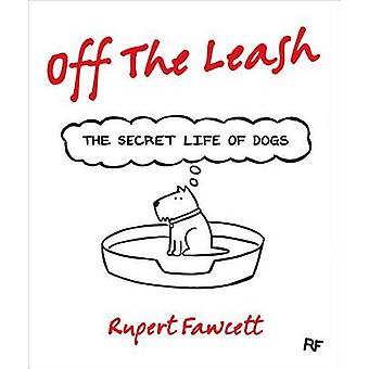 Off the Leash - The Secret Life of Dogs by Rupert Fawcett - 9781250059