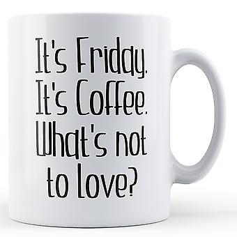 It's Friday It's Coffee What's Not To Love? - Printed Mug