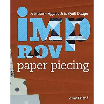 Improv Paper Piecing - A Modern Approach to Quilt Design by Amy Friend