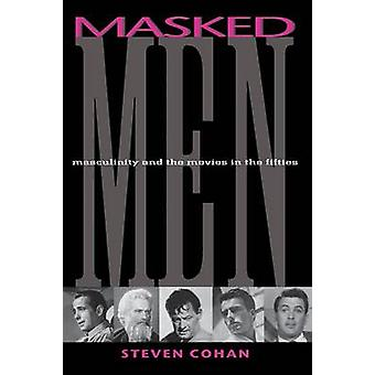 Masked Men - Masculinity and the Movies in the Fifties by Steve Cohan