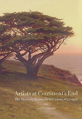 Artists at Continent& 039;s End - The Monterey Peninsula Art Colony - 1875-