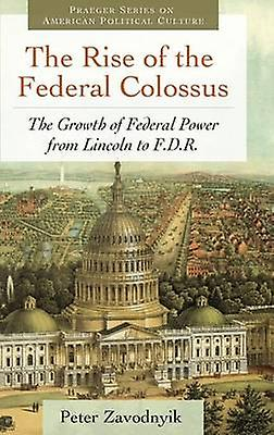 The Rise of the Federal Colossus The Growth of Federal Power from Lincoln to F.D.R. by Zavodnyik & Peter