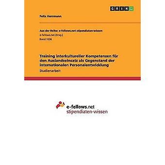 Training interkultureller Kompetenzen fr den Auslandseinsatz als Gegenstand der internationalen  Personalentwicklung by Herrmann & Felix