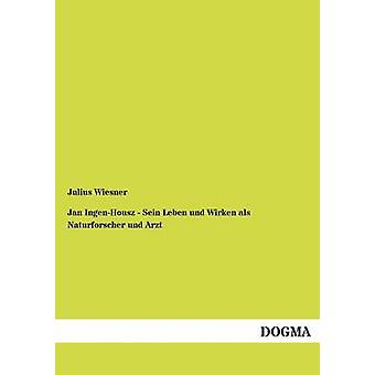 Jan IngenHousz Sein Leben und Wirken als Naturforscher und Arzt door Wiesner & Julius