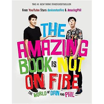The Amazing Book Is Not on Fire - The World of Dan and Phil by Dan How
