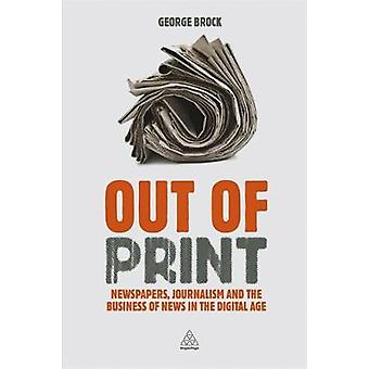 Out of Print Newspapers Journalism and the Business of News in the Digital Age by Brock & George