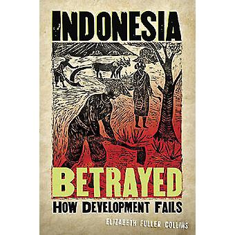 Indonesia Betrayed - How Development Fails by Elizabeth Fuller Collins