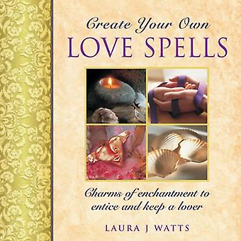 Create Your Own Love Spells: Charms of Enchantment to Entice and Keep a Lover