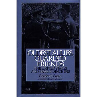 Oldest Allies Guarded Friends The United States and France Since 1940 by Cogan & Charles G.