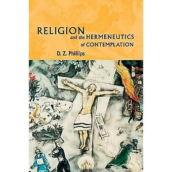 Religion and the Hermeneutics of Contemplation by Phillips & D. Z.