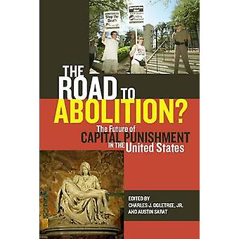 The Road to Abolition The Future of Capital Punishment in the United States by Ogletree & Charles J. & Jr.