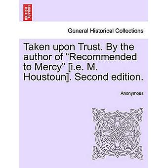 Taken upon Trust. By the author of Recommended to Mercy i.e. M. Houstoun. Second edition. by Anonymous