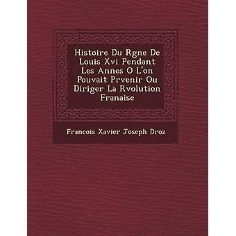 Histoire Du R Gne de Louis XVI Pendant Les Ann Es O LOn Pouvait PR Venir Ou Diriger La R Volution Fran Aise von Francois Xavier Joseph Droz