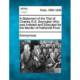 A Statement of the Trial of Charles R.S. Boyington Who Was Indicted and Executed for the Murder of Nathaniel Frost by Anonymous