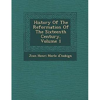 History of the Reformation of the Sixteenth Century Volume 1 by Jean Henri Merle DAubign