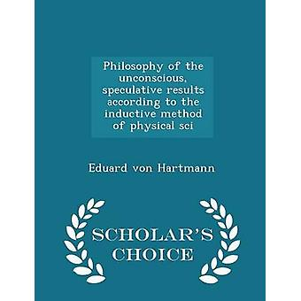 Philosophy of the unconscious speculative results according to the inductive method of physical sci  Scholars Choice Edition by Hartmann & Eduard von