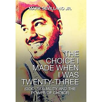 The Choice I Made When I Was TwentyThree God Sexuality and the Power of Choice by Sevillano Jr & Mark