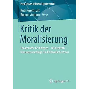 Kritik Der Moralisierung Theoretische Grundlagen  Diskurskritik  Klarungsvorschlage Fur Die Berufliche Praxis by Grossmass & Ruth