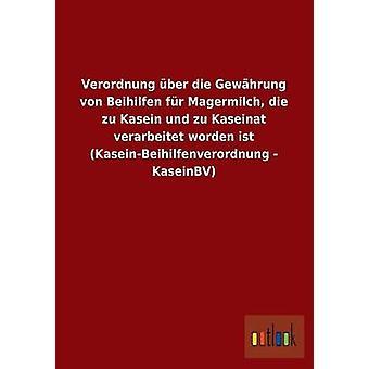 Verordnung ber die Gewhrung von Beihilfen fr Magermilch die zu Kasein und zu Kaseinat verarbeitet worden ist KaseinBeihilfenverordnung KaseinBV por ohne Autor