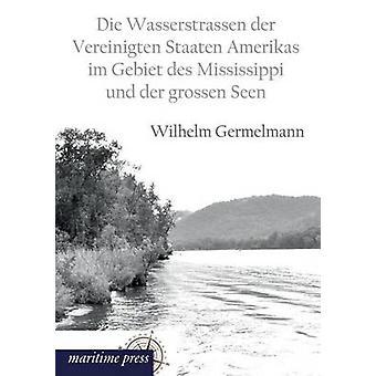 Die Wasserstrassen Der Vereinigten Staaten Amerikas Im Gebiet Des Mississippi Und Der Grossen Seen by Germelmann & Wilhelm