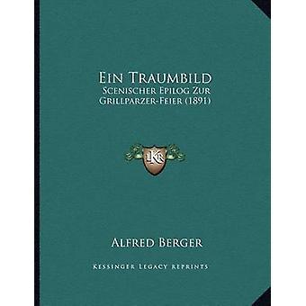 Ein Traumbild - Scenischer Epilog Zur Grillparzer-Feier (1891) by Alfr