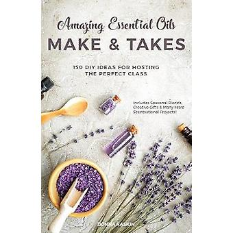 Amazing Essential Oils Make and Takes - 150 DIY Ideas for Hosting the