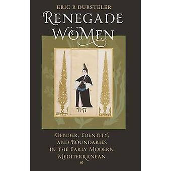 Renegade Women Gender Identity and Boundaries in the Early Modern Mediterranean by Dursteler & Eric R.
