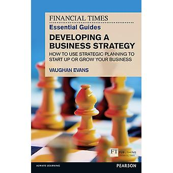FT Essential Guide to Developing a Business Strategy: How to Use Strategic Planning to Start Up or Grow Your Business (Financial Times Series) (Paperback) by Evans Vaughan