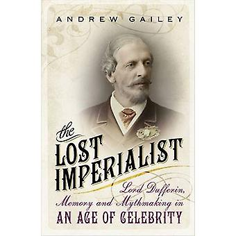 The Lost Imperialist - Lord Dufferin - Memory and Mythmaking in an Age