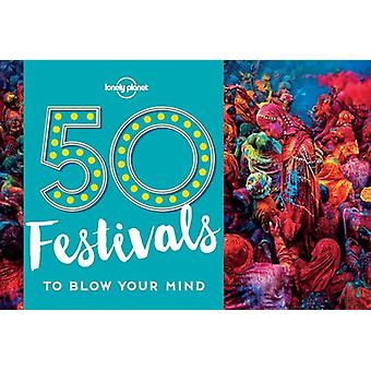 50 Festivals to Blow Your Mind by Lonely Planet - 9781786574046 Book