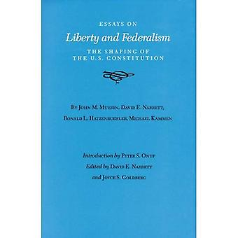Essays on Liberty and Federalism: The Shaping of the U. S. Constitution