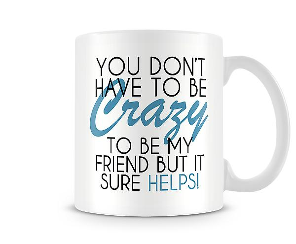 You Don't Have To Be Crazy Printed Mug