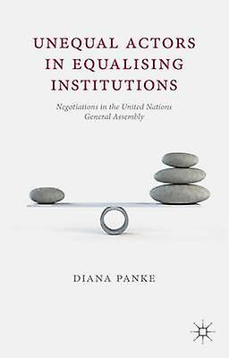 Unequal Actors in Equalising Institutions Negotiations in the United Nations General Assembly by Panke & Diana
