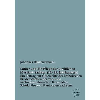 Luther Und Die Pflege Der Kirchlichen Musik in Sachsen 14. 19. Jahrhundert by Rautenstrauch & Johannes