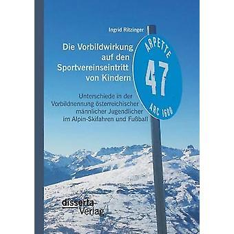 Die Vorbildwirkung auf den Sportvereinseintritt von Kindern Unterschiede in der Vorbildnennung sterreichischer mnnlicher Jugendlicher im AlpinSkifahren und Fuball by Ritzinger & Ingrid
