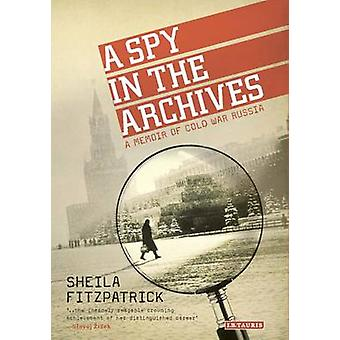 A Spy in the Archives - A Memoir of Cold War Russia by Sheila Fitzpatr