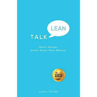 Talk Lean - Shorter Meetings. Quicker Results. Better Relations. by Al