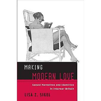 Making Modern Love - Sexual Narratives and Identities in Interwar Brit