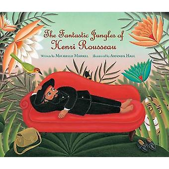 Fantastic Jungles of Henri Rousseau by Michelle Markel & Illustrated by Amanda Hall