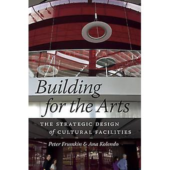 Building for the Arts - The Strategic Design of Cultural Facilities by