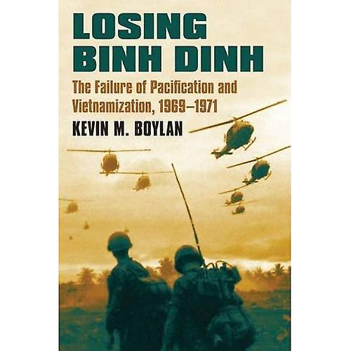 Losing Binh Dinh  The Failure of Pacification and Vietnamization, 1969-1971 (Modern War Studies)