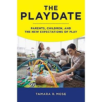 The Playdate Parents Children and the New Expectations of Play by Mose & Tamara R.